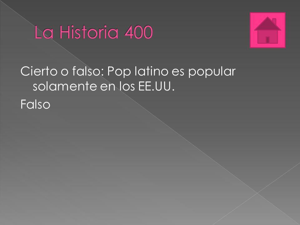 La Historia 400 Cierto o falso: Pop latino es popular solamente en los EE.UU. Falso