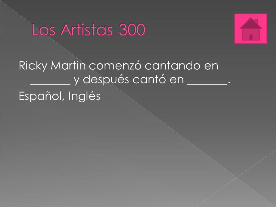 Los Artistas 300 Ricky Martin comenzó cantando en _______ y después cantó en _______.