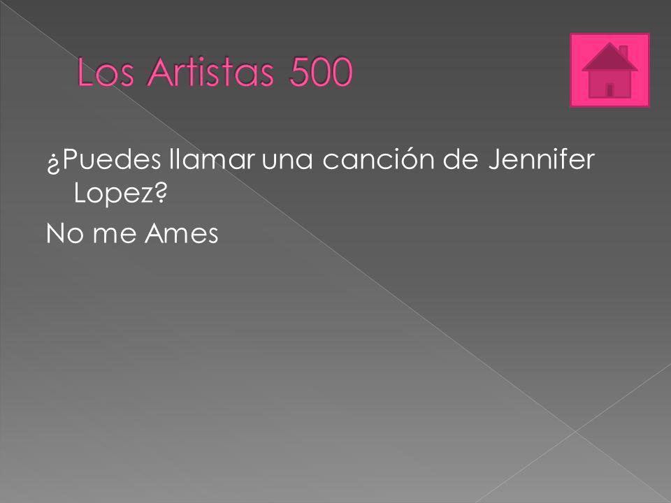 Los Artistas 500 ¿Puedes llamar una canción de Jennifer Lopez No me Ames
