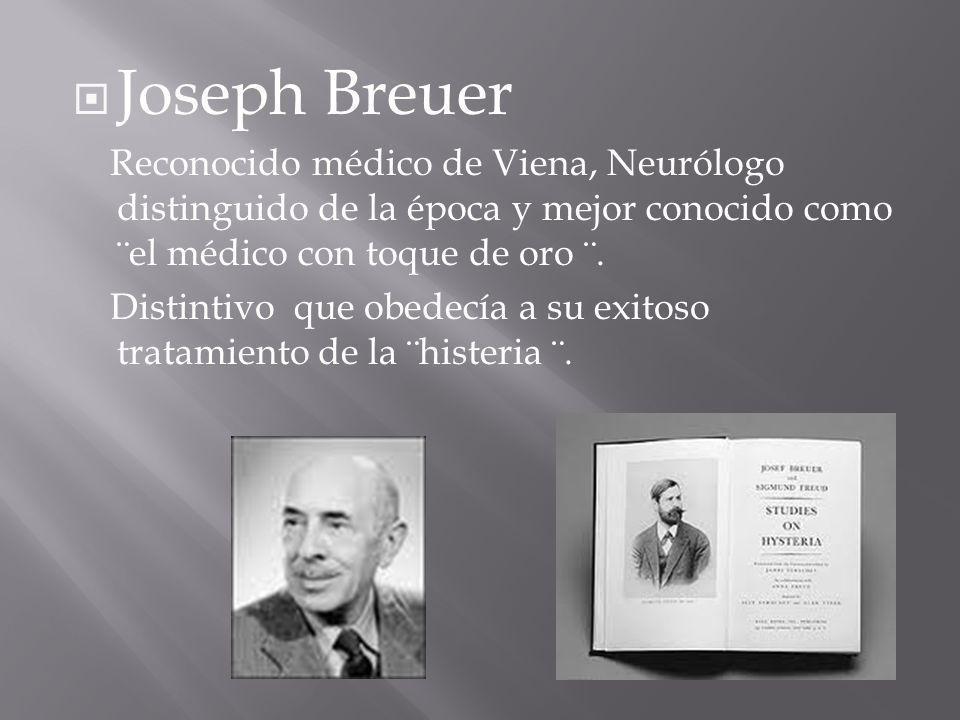 Joseph Breuer Reconocido médico de Viena, Neurólogo distinguido de la época y mejor conocido como ¨el médico con toque de oro ¨.