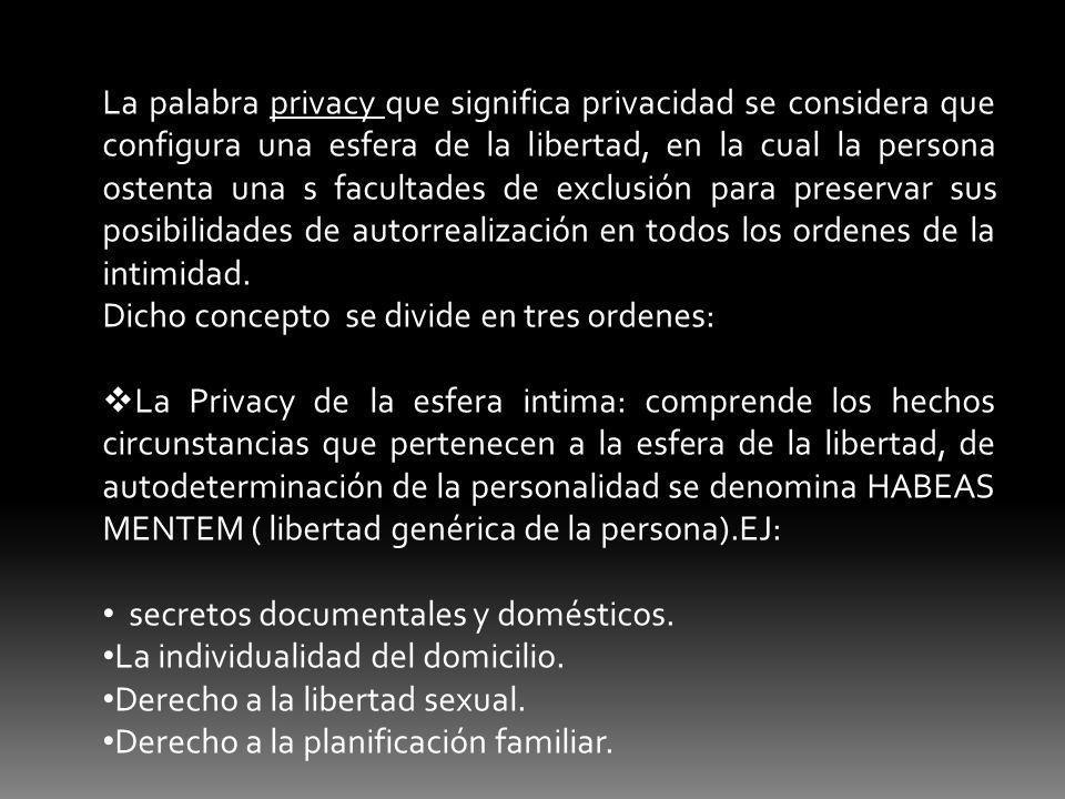 La palabra privacy que significa privacidad se considera que configura una esfera de la libertad, en la cual la persona ostenta una s facultades de exclusión para preservar sus posibilidades de autorrealización en todos los ordenes de la intimidad.