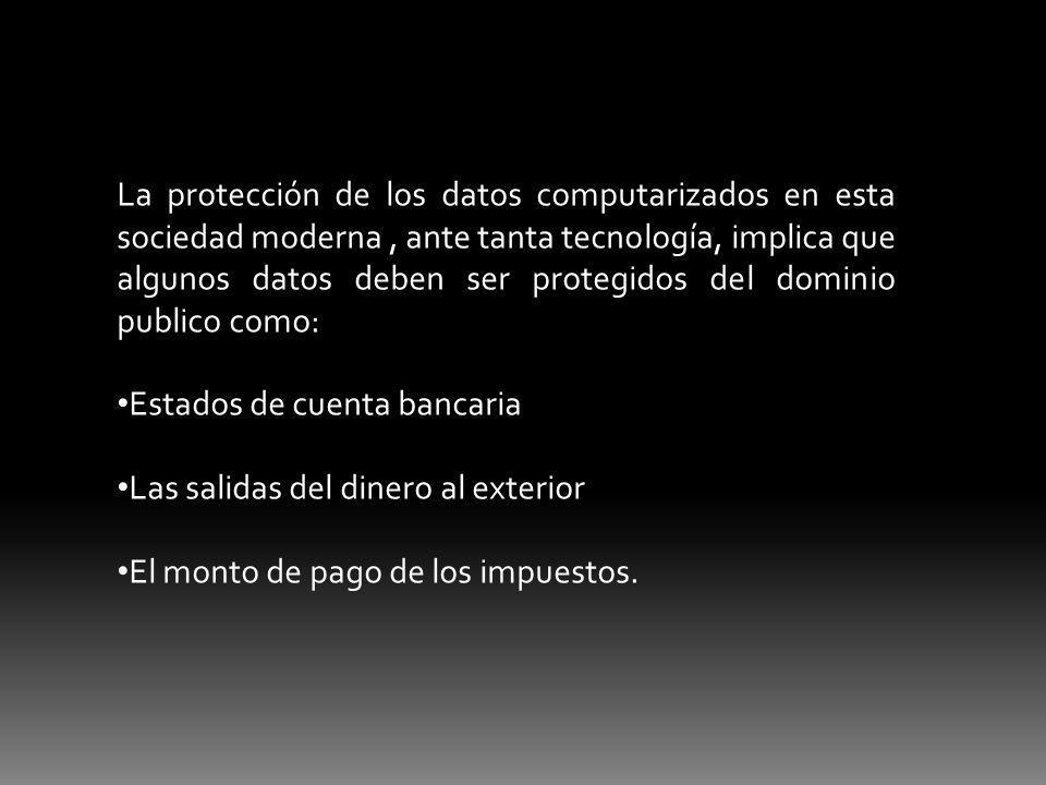 La protección de los datos computarizados en esta sociedad moderna , ante tanta tecnología, implica que algunos datos deben ser protegidos del dominio publico como: