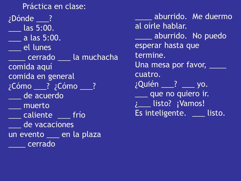 Práctica en clase: ____ aburrido. Me duermo al oírle hablar. ____ aburrido. No puedo esperar hasta que termine.