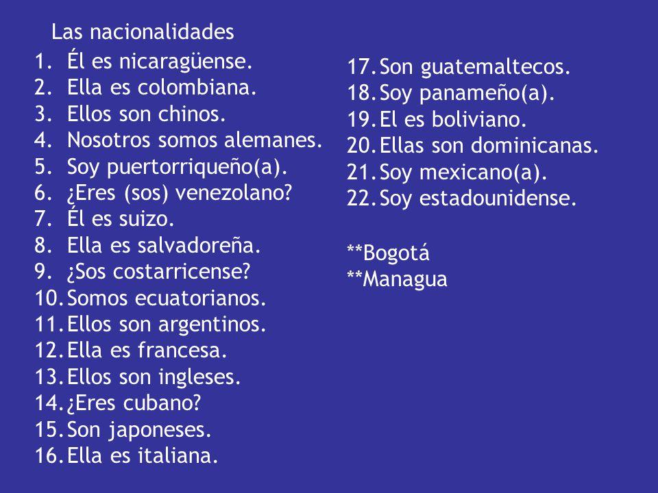 Las nacionalidades Él es nicaragüense. Ella es colombiana. Ellos son chinos. Nosotros somos alemanes.