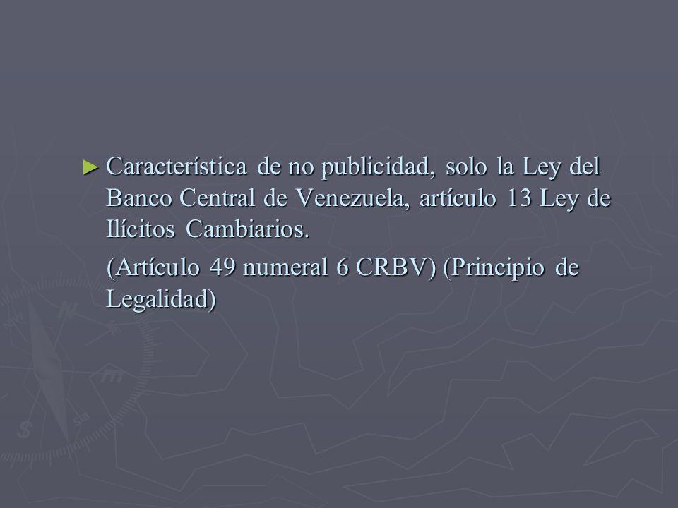 Característica de no publicidad, solo la Ley del Banco Central de Venezuela, artículo 13 Ley de Ilícitos Cambiarios.