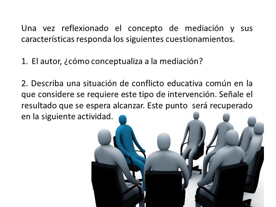 Una vez reflexionado el concepto de mediación y sus características responda los siguientes cuestionamientos.