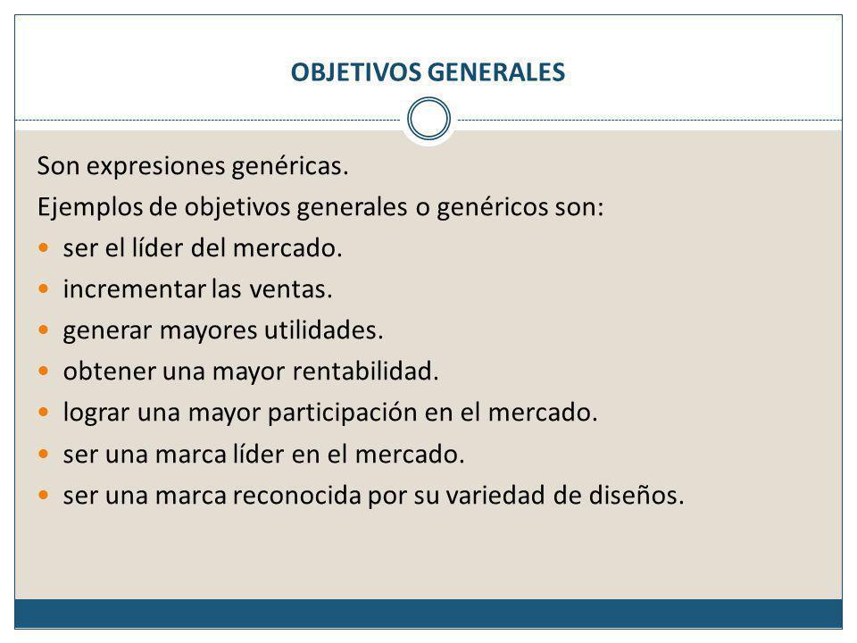 OBJETIVOS GENERALES Son expresiones genéricas. Ejemplos de objetivos generales o genéricos son: ser el líder del mercado.