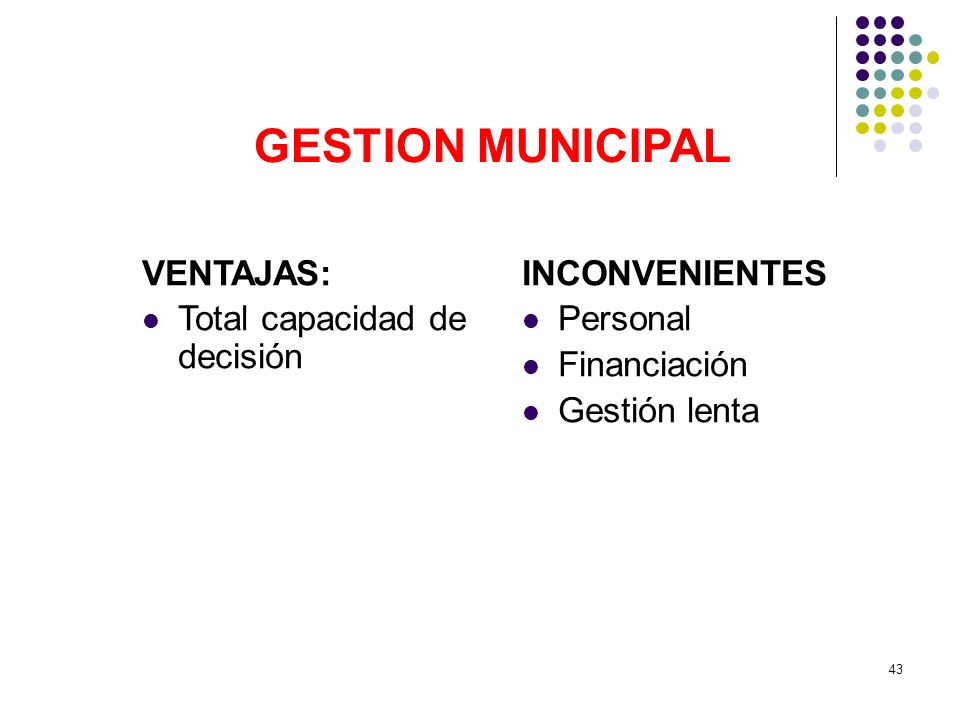 GESTION MUNICIPAL VENTAJAS: Total capacidad de decisión INCONVENIENTES