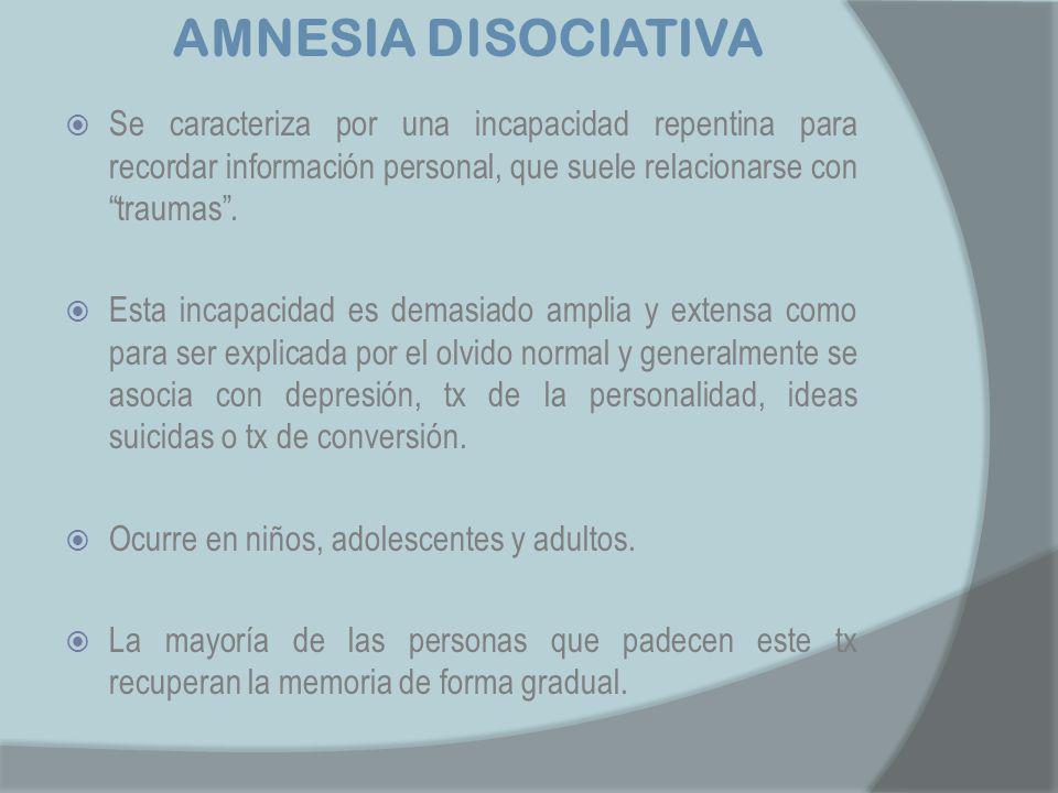 AMNESIA DISOCIATIVA Se caracteriza por una incapacidad repentina para recordar información personal, que suele relacionarse con traumas .