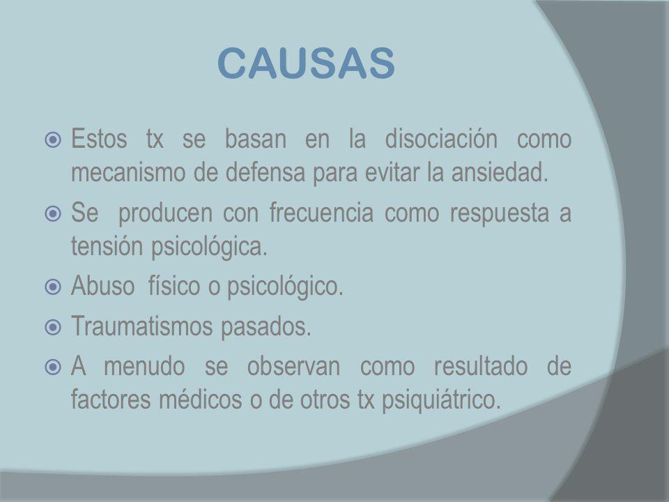 CAUSAS Estos tx se basan en la disociación como mecanismo de defensa para evitar la ansiedad.