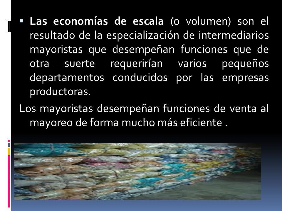 Las economías de escala (o volumen) son el resultado de la especialización de intermediarios mayoristas que desempeñan funciones que de otra suerte requerirían varios pequeños departamentos conducidos por las empresas productoras.