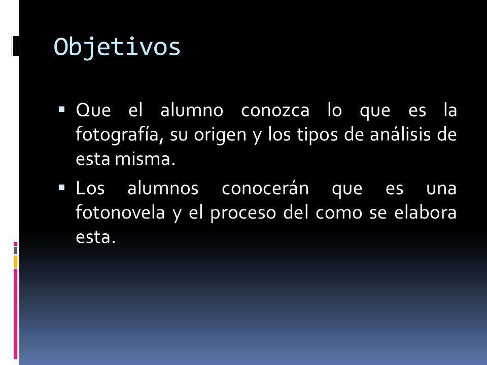 Objetivos Que el alumno conozca lo que es la fotografía, su origen y los tipos de análisis de esta misma.