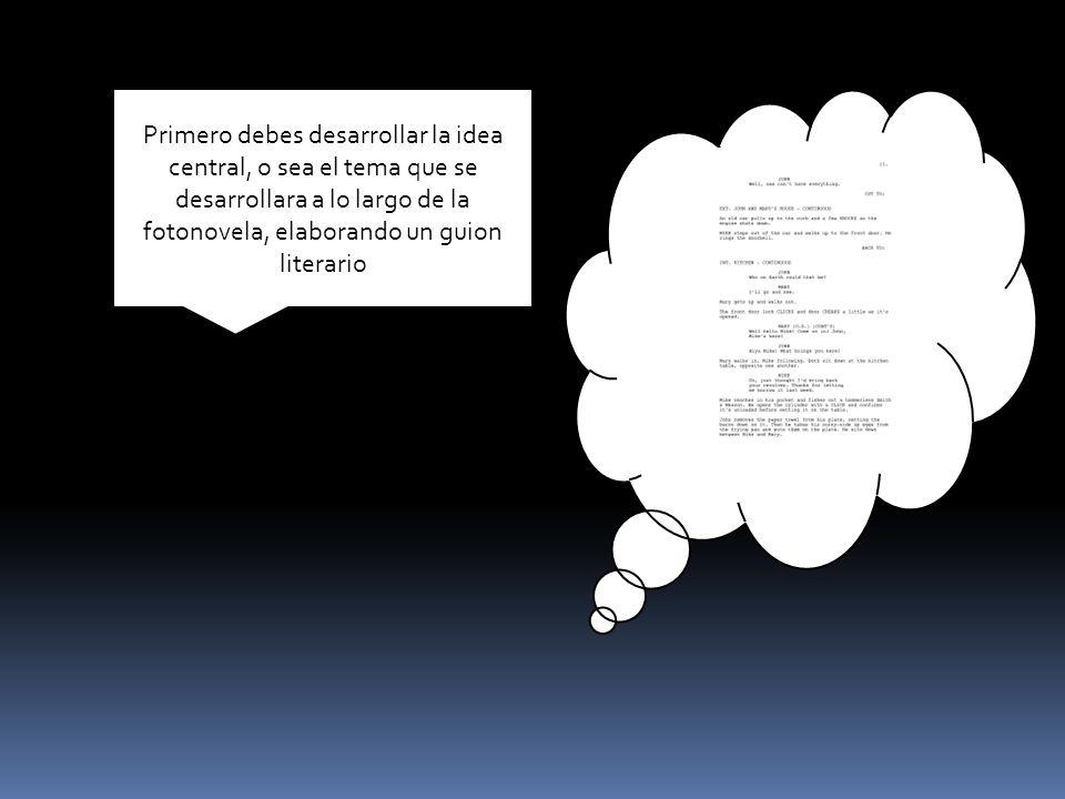 Primero debes desarrollar la idea central, o sea el tema que se desarrollara a lo largo de la fotonovela, elaborando un guion literario