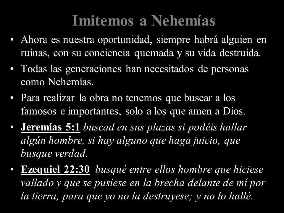 Imitemos a Nehemías Ahora es nuestra oportunidad, siempre habrá alguien en ruinas, con su conciencia quemada y su vida destruida.