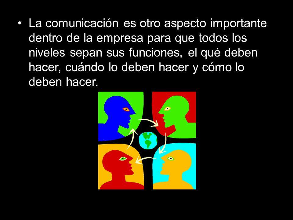 La comunicación es otro aspecto importante dentro de la empresa para que todos los niveles sepan sus funciones, el qué deben hacer, cuándo lo deben hacer y cómo lo deben hacer.