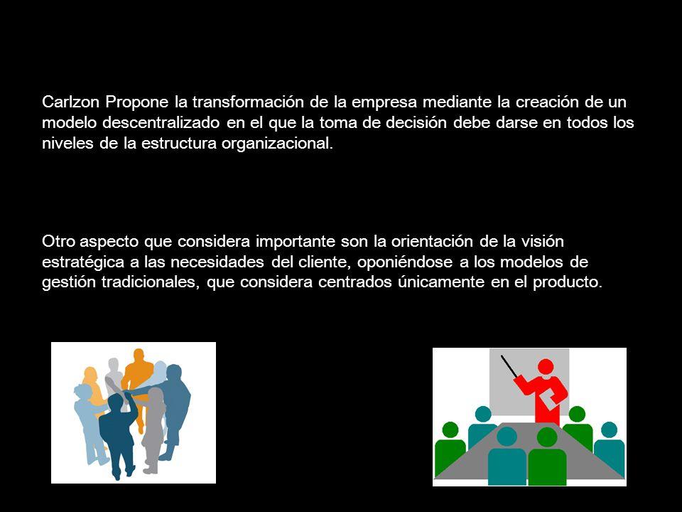 Carlzon Propone la transformación de la empresa mediante la creación de un modelo descentralizado en el que la toma de decisión debe darse en todos los niveles de la estructura organizacional.