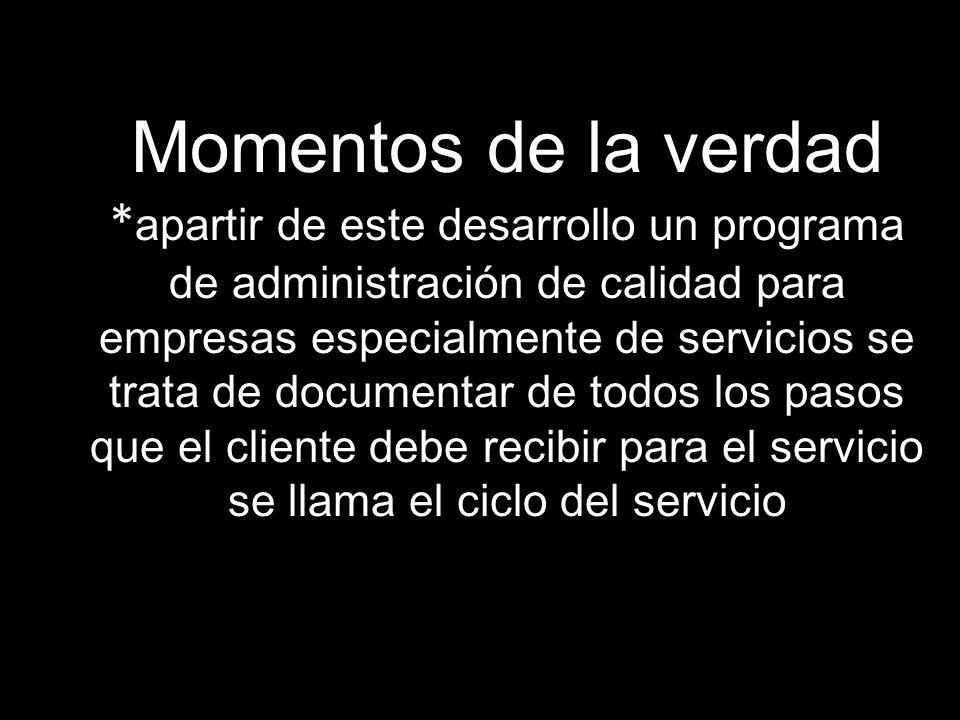 Momentos de la verdad *apartir de este desarrollo un programa de administración de calidad para empresas especialmente de servicios se trata de documentar de todos los pasos que el cliente debe recibir para el servicio se llama el ciclo del servicio