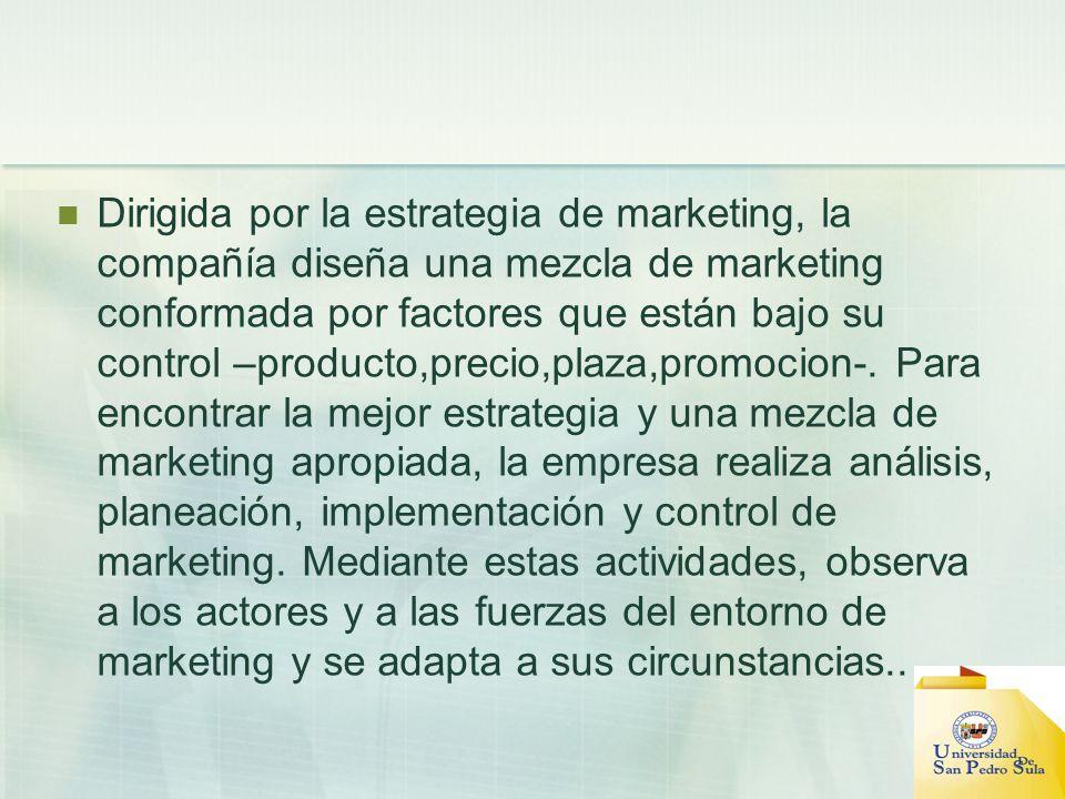 Dirigida por la estrategia de marketing, la compañía diseña una mezcla de marketing conformada por factores que están bajo su control –producto,precio,plaza,promocion-.
