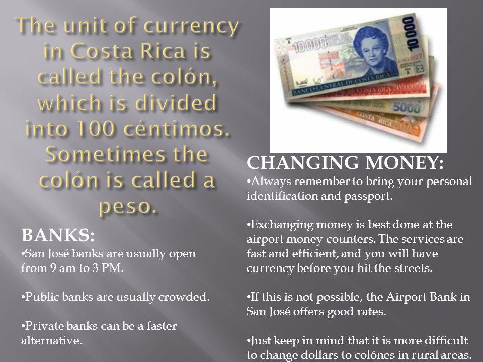 The unit of currency in Costa Rica is called the colón, which is divided into 100 céntimos. Sometimes the colón is called a peso.