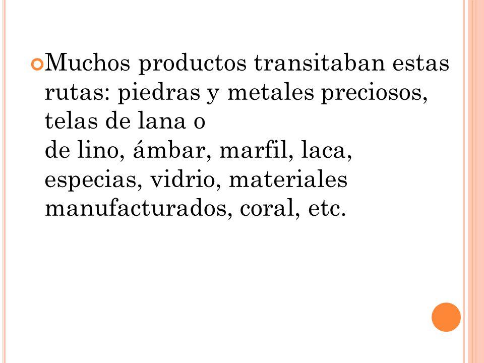 Muchos productos transitaban estas rutas: piedras y metales preciosos, telas de lana o de lino, ámbar, marfil, laca, especias, vidrio, materiales manufacturados, coral, etc.