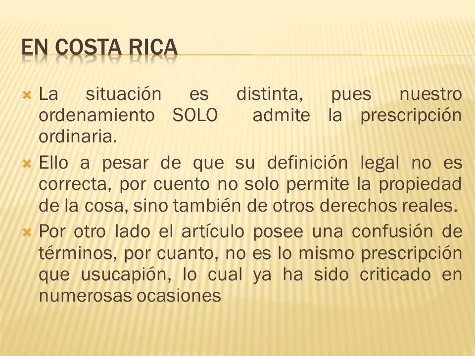En Costa Rica La situación es distinta, pues nuestro ordenamiento SOLO admite la prescripción ordinaria.