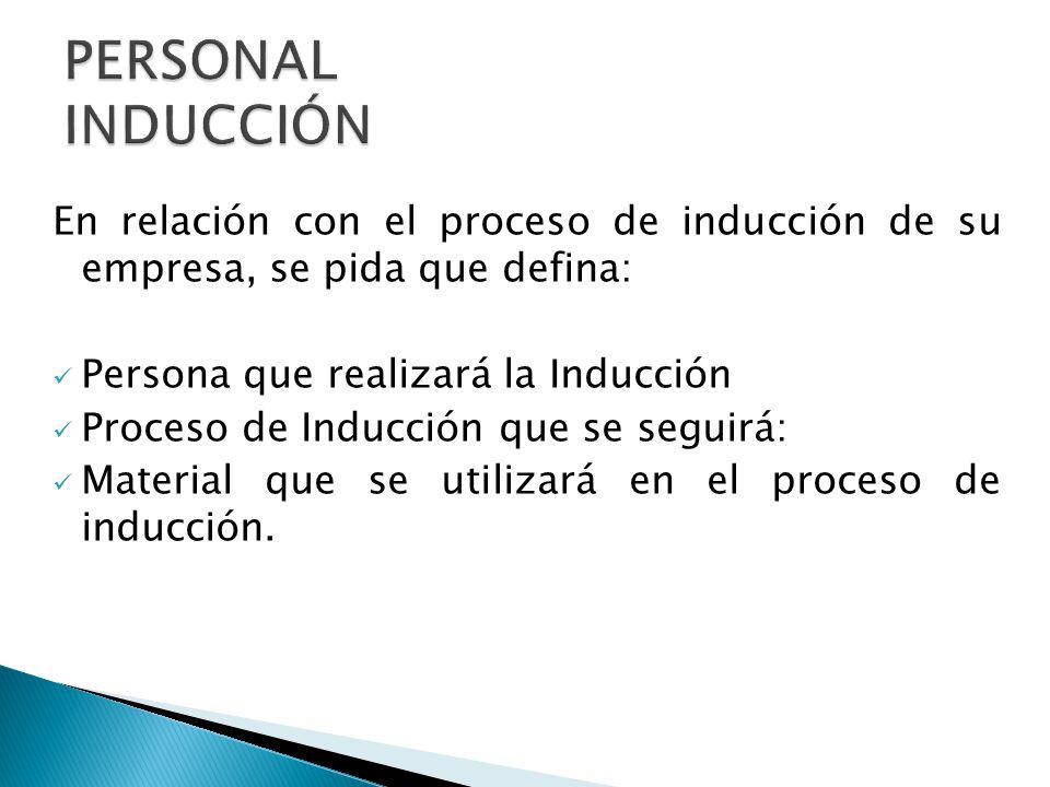PERSONAL INDUCCIÓN En relación con el proceso de inducción de su empresa, se pida que defina: Persona que realizará la Inducción.