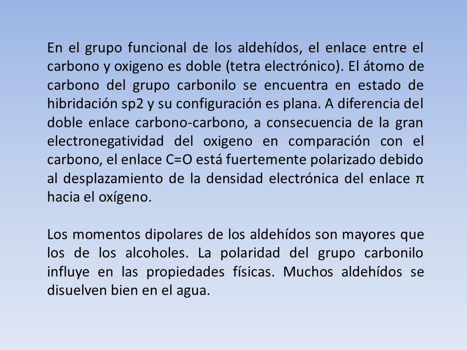 En el grupo funcional de los aldehídos, el enlace entre el carbono y oxigeno es doble (tetra electrónico). El átomo de carbono del grupo carbonilo se encuentra en estado de hibridación sp2 y su configuración es plana. A diferencia del doble enlace carbono-carbono, a consecuencia de la gran electronegatividad del oxigeno en comparación con el carbono, el enlace C=O está fuertemente polarizado debido al desplazamiento de la densidad electrónica del enlace π hacia el oxígeno.