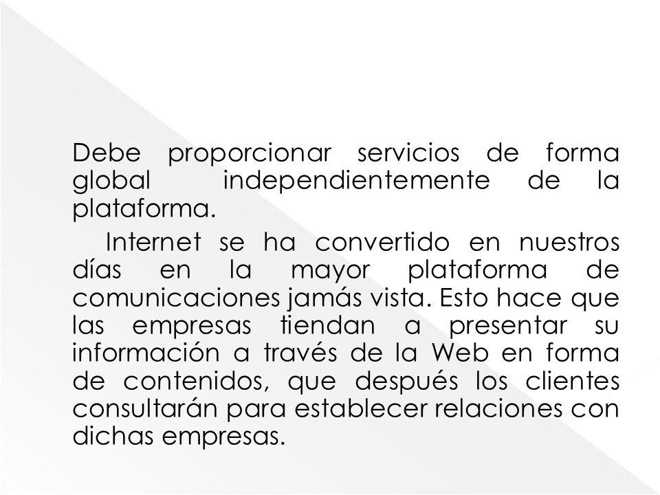 Debe proporcionar servicios de forma global independientemente de la plataforma.