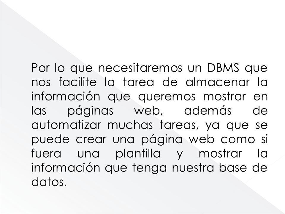 Por lo que necesitaremos un DBMS que nos facilite la tarea de almacenar la información que queremos mostrar en las páginas web, además de automatizar muchas tareas, ya que se puede crear una página web como si fuera una plantilla y mostrar la información que tenga nuestra base de datos.