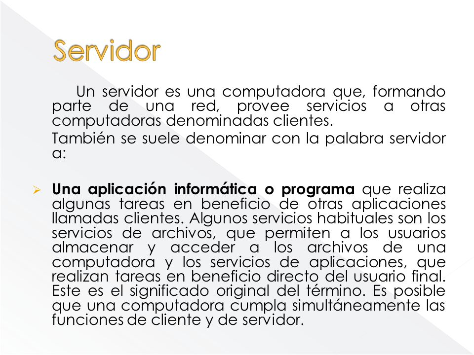 Servidor Un servidor es una computadora que, formando parte de una red, provee servicios a otras computadoras denominadas clientes.