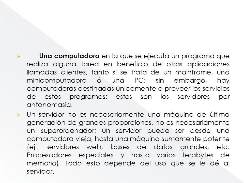 Una computadora en la que se ejecuta un programa que realiza alguna tarea en beneficio de otras aplicaciones llamadas clientes, tanto si se trata de un mainframe, una minicomputadora ó una PC; sin embargo, hay computadoras destinadas únicamente a proveer los servicios de estos programas: estos son los servidores por antonomasia.