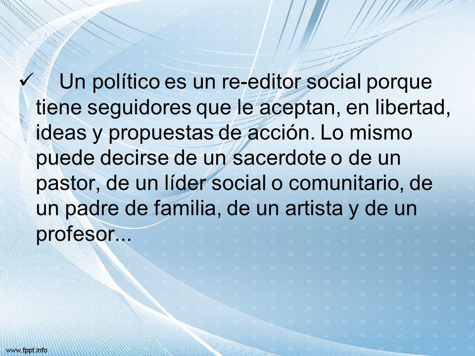 Un político es un re-editor social porque tiene seguidores que le aceptan, en libertad, ideas y propuestas de acción.