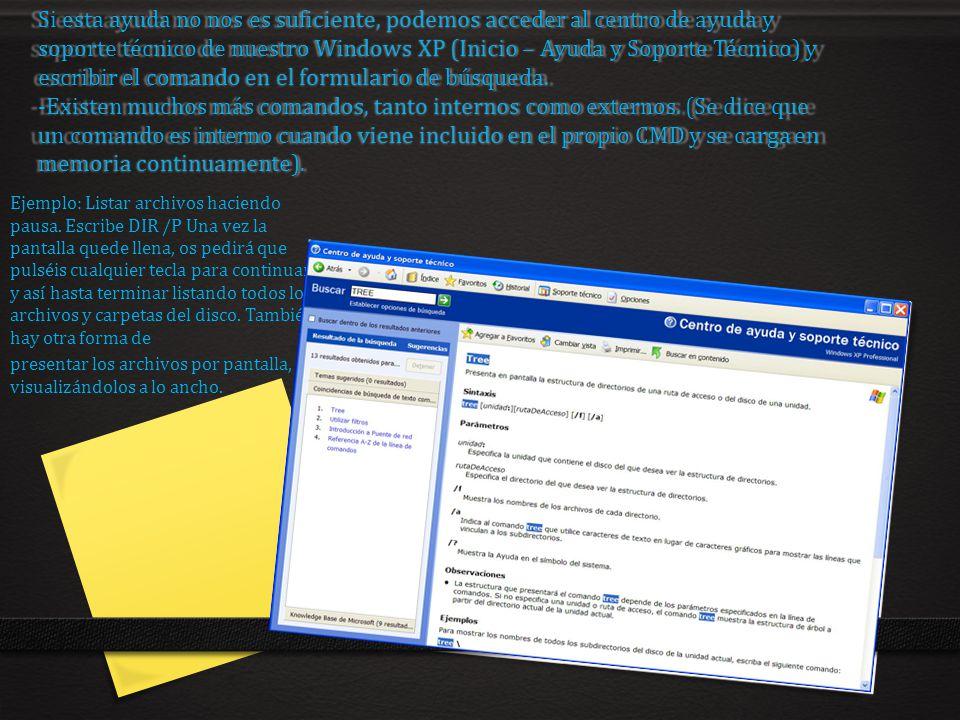 Si esta ayuda no nos es suficiente, podemos acceder al centro de ayuda y soporte técnico de nuestro Windows XP (Inicio – Ayuda y Soporte Técnico) y escribir el comando en el formulario de búsqueda. -Existen muchos más comandos, tanto internos como externos. (Se dice que un comando es interno cuando viene incluido en el propio CMD y se carga en memoria continuamente).