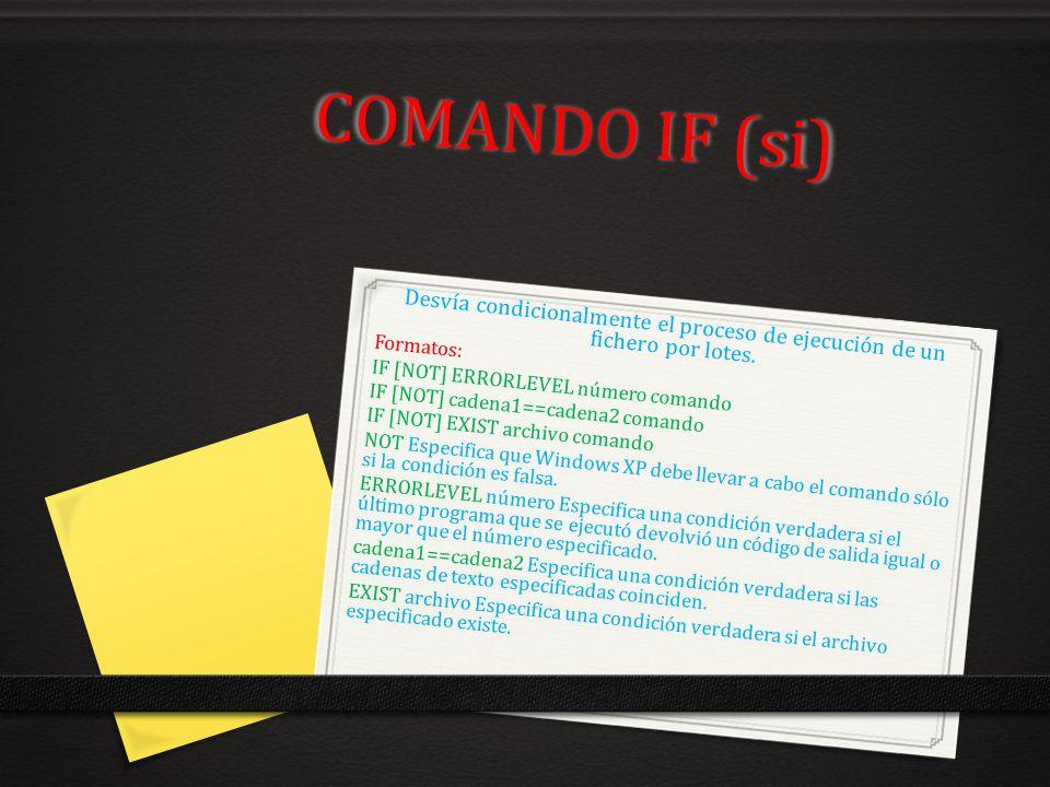 COMANDO IF (si) Desvía condicionalmente el proceso de ejecución de un fichero por lotes. Formatos: