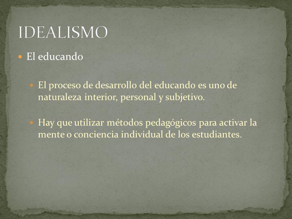 IDEALISMO El educando. El proceso de desarrollo del educando es uno de naturaleza interior, personal y subjetivo.