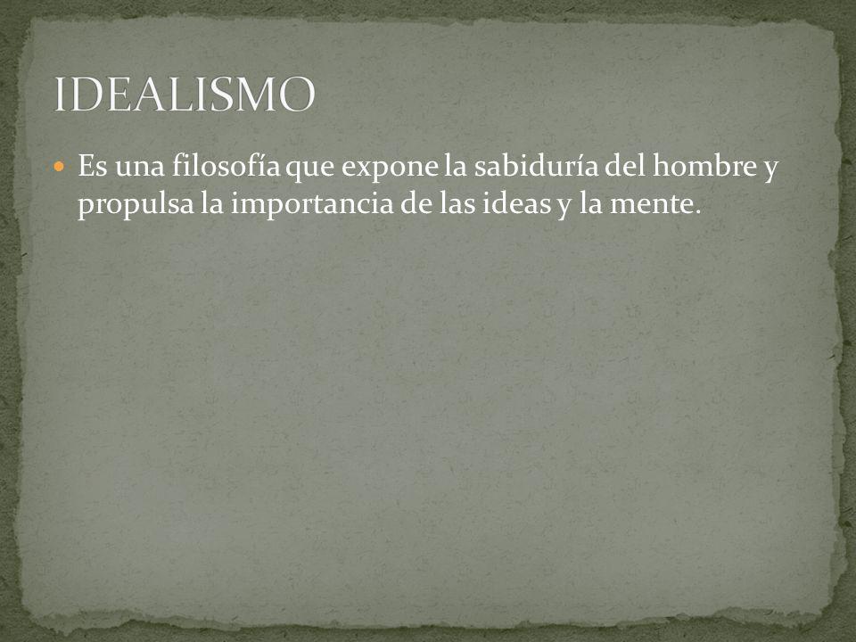 IDEALISMO Es una filosofía que expone la sabiduría del hombre y propulsa la importancia de las ideas y la mente.