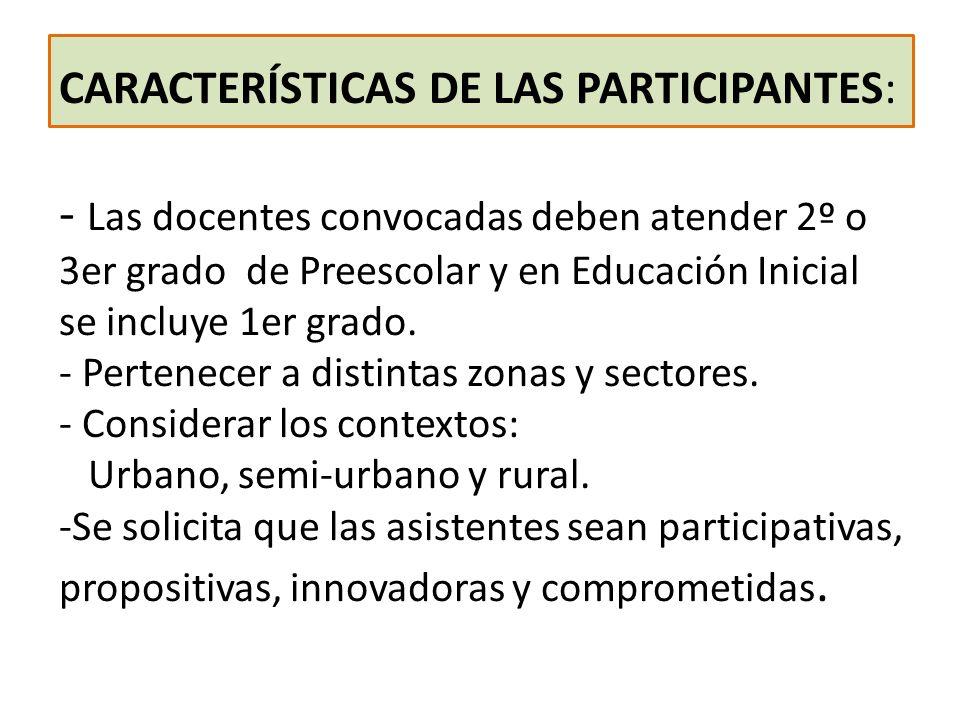 CARACTERÍSTICAS DE LAS PARTICIPANTES: - Las docentes convocadas deben atender 2º o 3er grado de Preescolar y en Educación Inicial se incluye 1er grado.