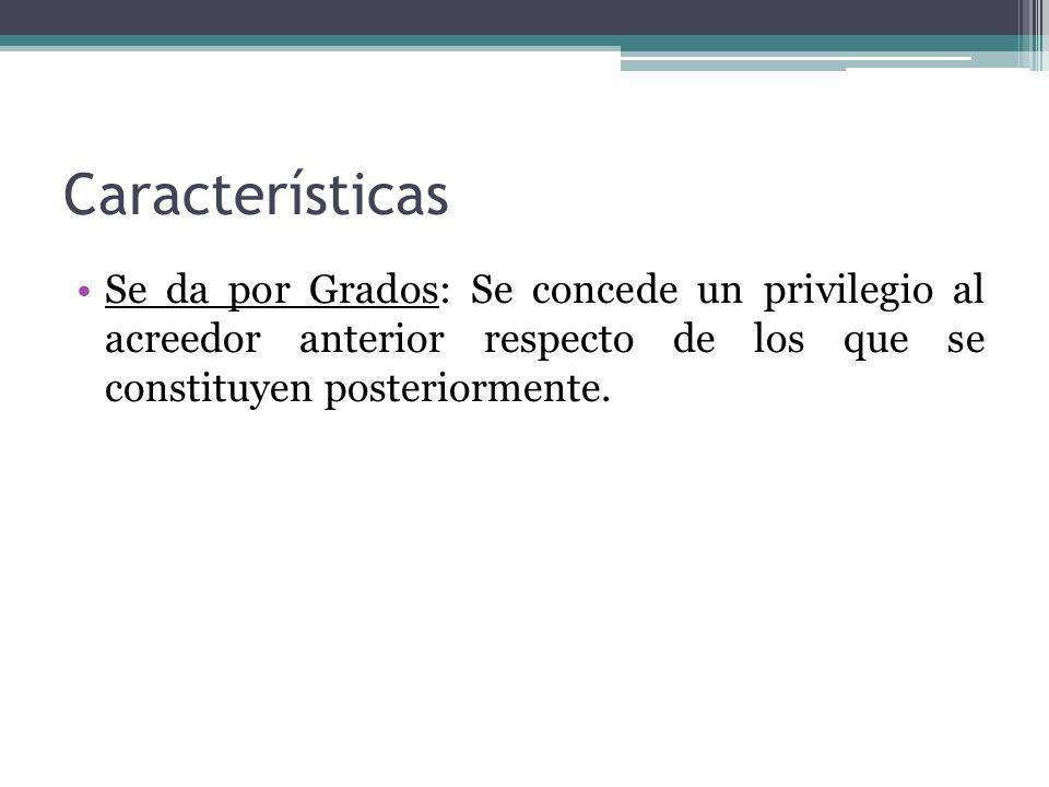 Características Se da por Grados: Se concede un privilegio al acreedor anterior respecto de los que se constituyen posteriormente.