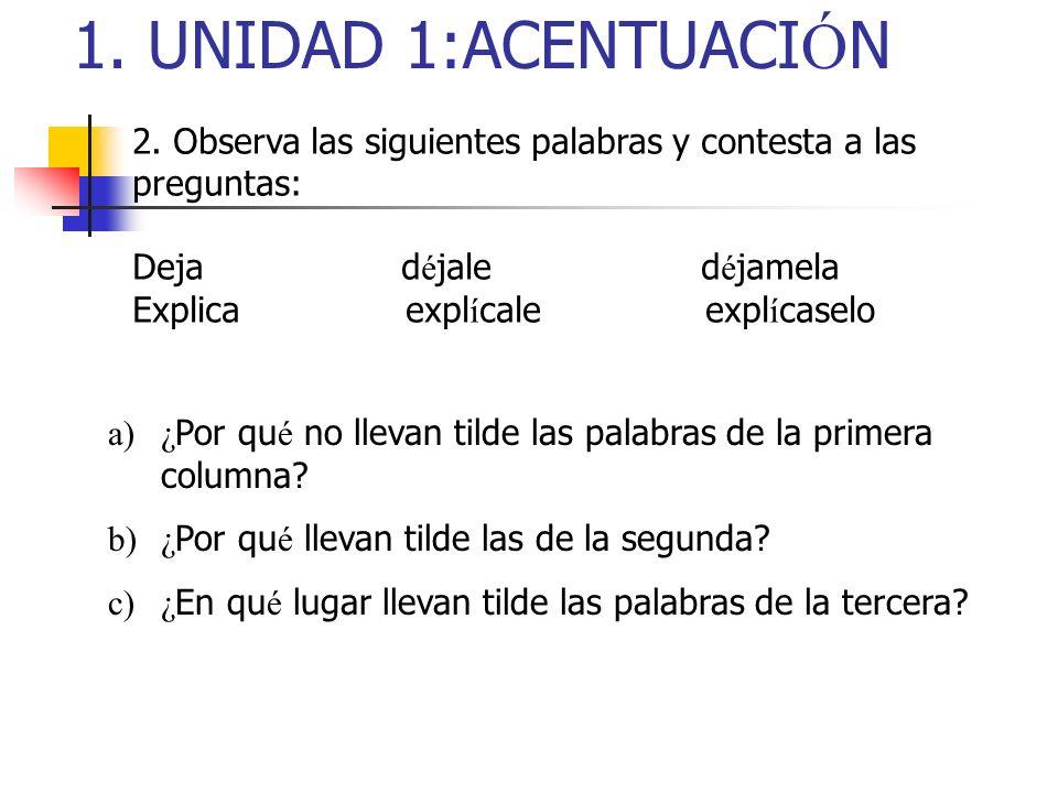 1. UNIDAD 1:ACENTUACIÓN2. Observa las siguientes palabras y contesta a las preguntas: Deja déjale déjamela.