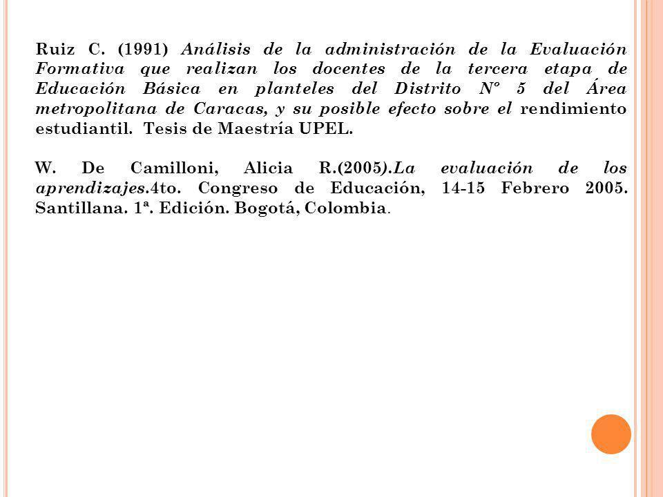 Ruiz C. (1991) Análisis de la administración de la Evaluación Formativa que realizan los docentes de la tercera etapa de Educación Básica en planteles del Distrito Nº 5 del Área metropolitana de Caracas, y su posible efecto sobre el rendimiento estudiantil. Tesis de Maestría UPEL.