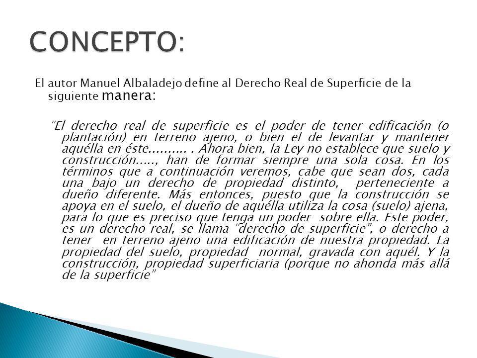 CONCEPTO: El autor Manuel Albaladejo define al Derecho Real de Superficie de la siguiente manera: