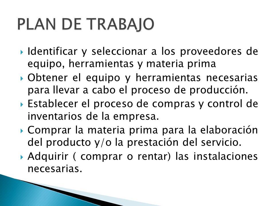 PLAN DE TRABAJO Identificar y seleccionar a los proveedores de equipo, herramientas y materia prima.