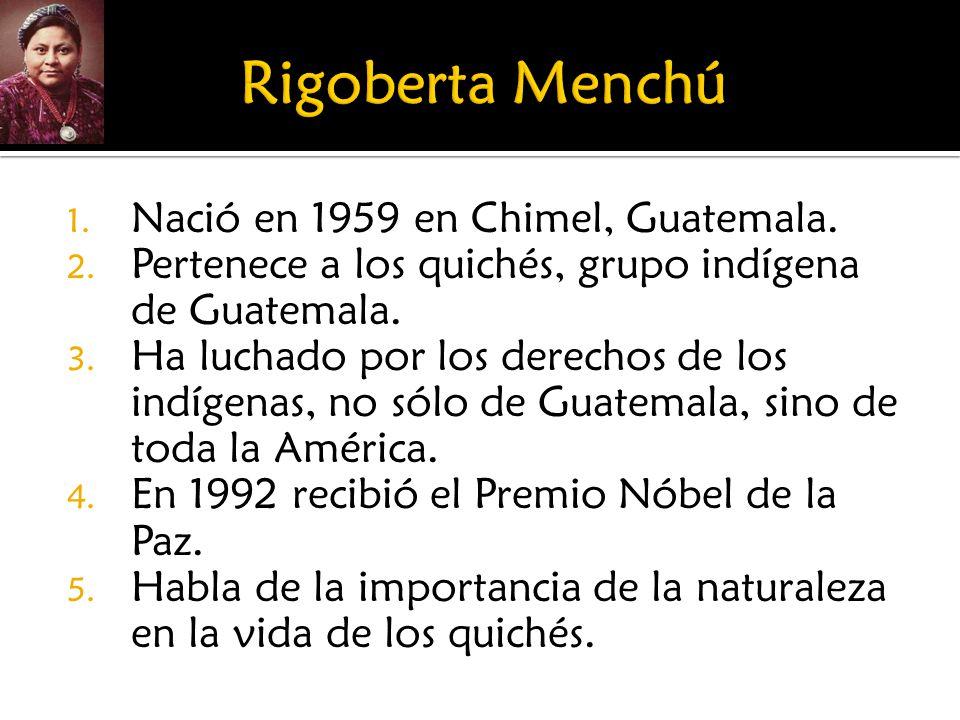 Rigoberta Menchú Nació en 1959 en Chimel, Guatemala.
