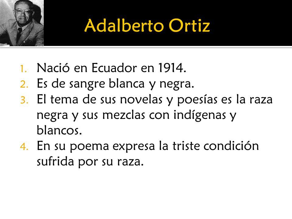 Adalberto Ortiz Nació en Ecuador en 1914. Es de sangre blanca y negra.