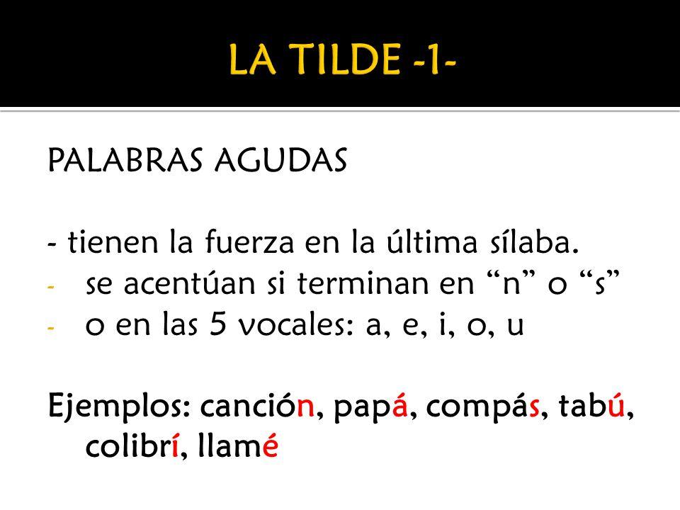 LA TILDE -1- PALABRAS AGUDAS - tienen la fuerza en la última sílaba.