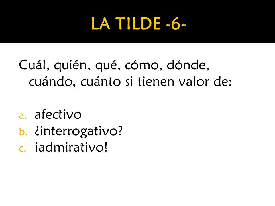 LA TILDE -6- Cuál, quién, qué, cómo, dónde, cuándo, cuánto si tienen valor de: afectivo. ¿interrogativo