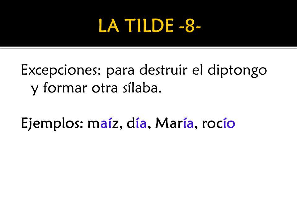 LA TILDE -8- Excepciones: para destruir el diptongo y formar otra sílaba.