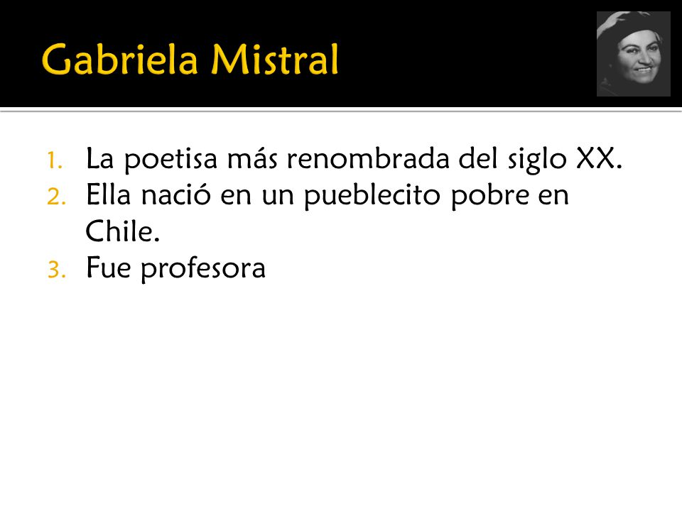 Gabriela Mistral La poetisa más renombrada del siglo XX.