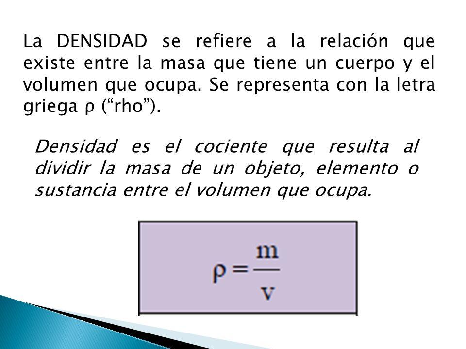 La DENSIDAD se refiere a la relación que existe entre la masa que tiene un cuerpo y el volumen que ocupa. Se representa con la letra griega ρ ( rho ).