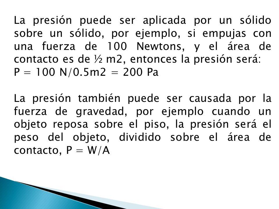 La presión puede ser aplicada por un sólido sobre un sólido, por ejemplo, si empujas con una fuerza de 100 Newtons, y el área de contacto es de ½ m2, entonces la presión será: